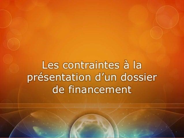 Les contraintes à laprésentation d'un dossier     de financement