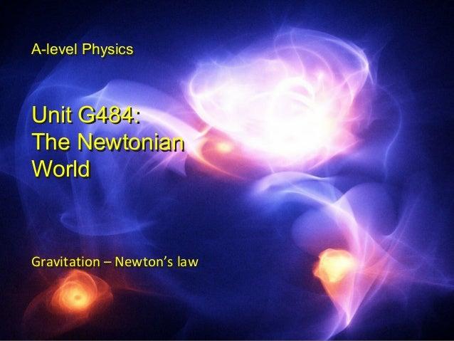 A-level Physics  A-level Physics  Unit G484:  The Newtonian  World  Gravitation – introduction  Gravitation - Newton's law...