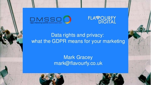 Data rights and privacy: what the GDPR means for your marketing Mark Gracey mark@flavourfy.co.uk