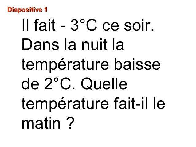 Il fait - 3°C ce soir. Dans la nuit la température baisse de 2°C. Quelle température fait-il le matin ? Diapositive 1Diapo...
