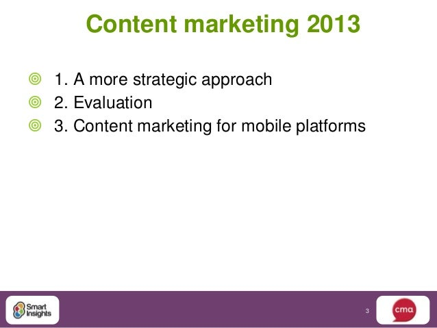 Content marketing 2013 1. A more strategic approach 2. Evaluation 3. Content marketing for mobile platforms            ...