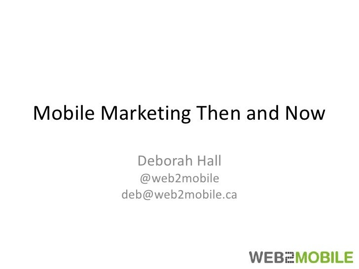 Mobile Marketing Then and Now<br />Deborah Hall<br />@web2mobile<br />deb@web2mobile.ca<br />