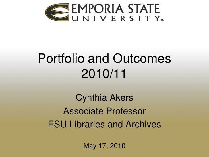 Portfolio and Outcomes2010/11<br />Cynthia Akers<br />Associate Professor<br />ESU Libraries and Archives<br />May 17, 201...