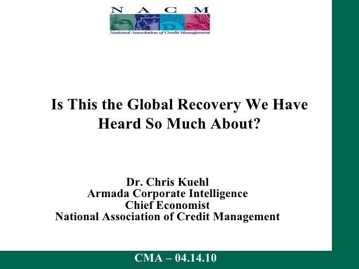 Is This the Global Recovery We Have Heard So Much About? Dr. Chris Kuehl Armada Corporate Intelligence Chief Economist Nat...