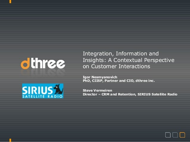 Integration, Information andInsights: A Contextual Perspectiveon Customer InteractionsIgor NesmyanovichPhD, CIISP, Partner...