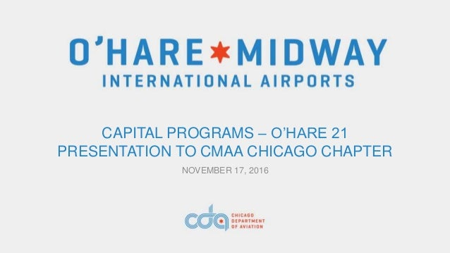 CAPITAL PROGRAMS – O'HARE 21 PRESENTATION TO CMAA CHICAGO CHAPTER NOVEMBER 17, 2016