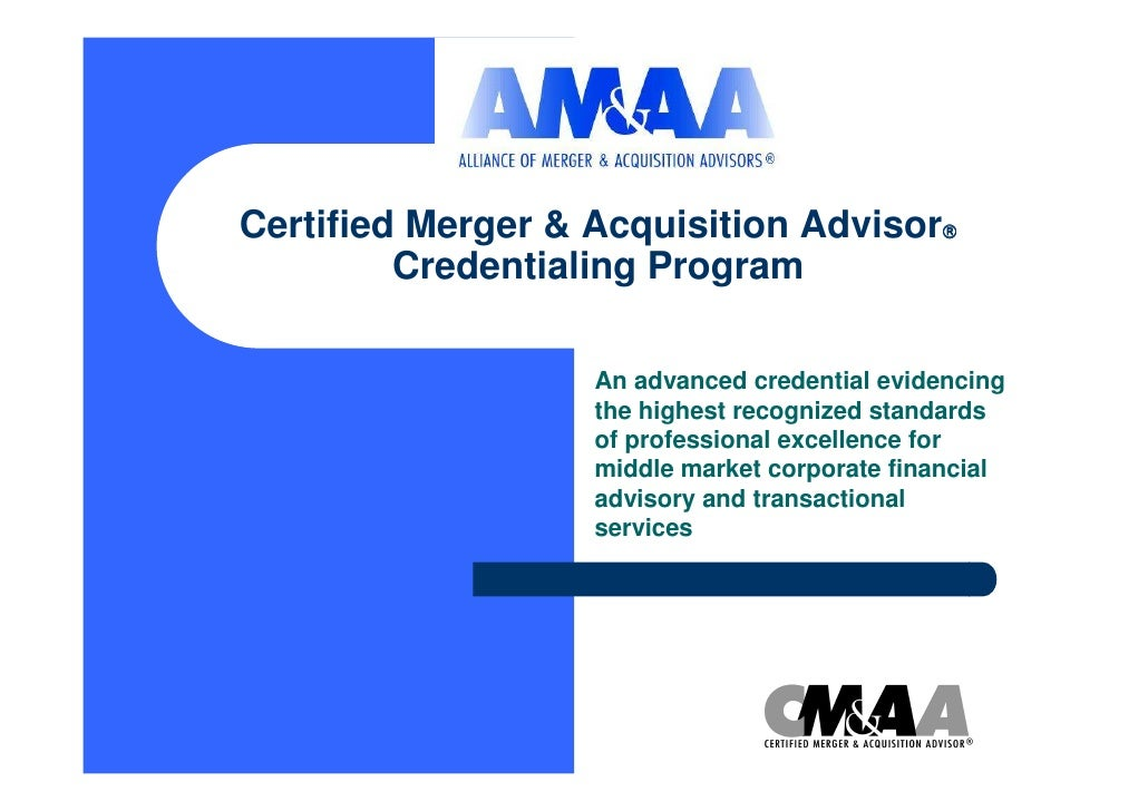 Certified Merger & Acquisition Advisor   Credentialing Program An advanced credential evidencing the highest recognized s...