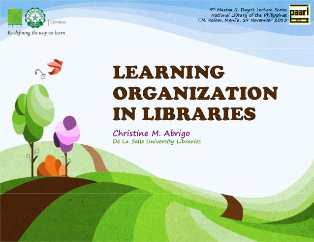 5th Marina G. Dayrit Lecture Series National Library of the Philippines T.M. Kalaw, Manila, 29 November 2013  LEARNING ORG...
