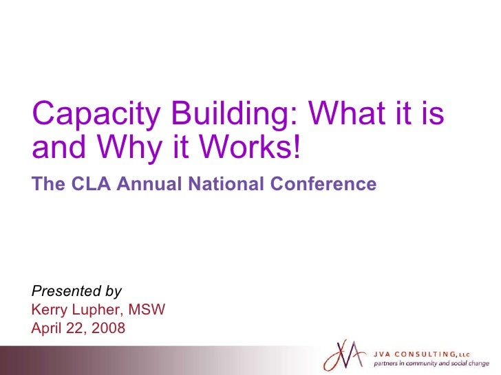 Capacity Building: What it is and Why it Works! The CLA Annual National Conference Presented by   Kerry Lupher, MSW April ...