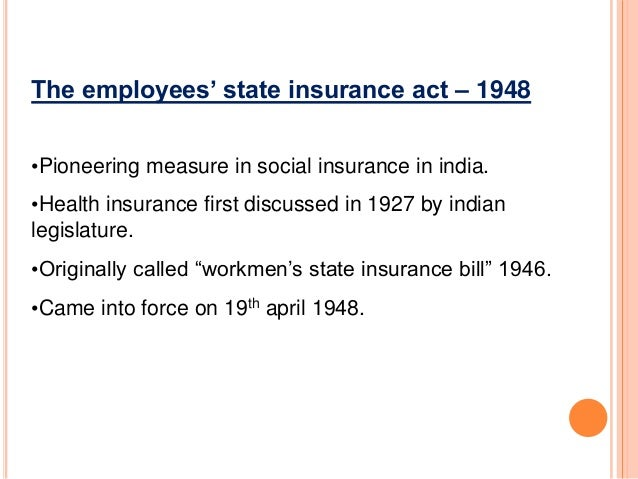 employee state insurance act 1948 History the royal commission of labour appointed by the british government has recommended that: workers should be helped at their pitiable and helpless condition for sickness, maternity and disablement.