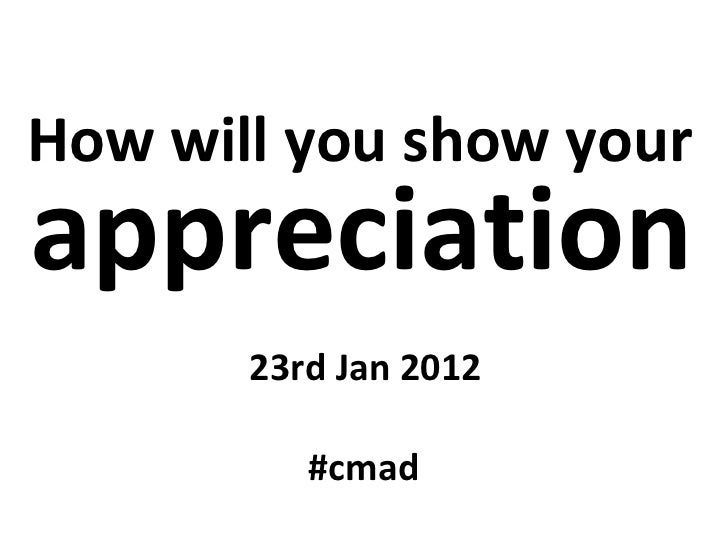How will you show your   appreciation 23rd Jan 2012 #cmad