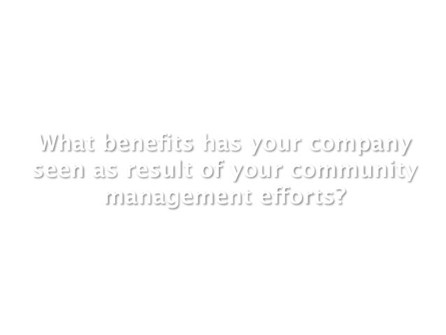 What benefits has your companyseen as result of your community      management efforts?