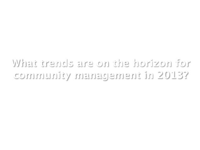 What trends are on the horizon forcommunity management in 2013?