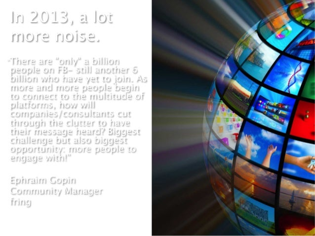 """In 2013, a lotmore noise. """"There are """"only"""" a billionpeople on FB- still another 6billion who have yet to join. Asmore and..."""