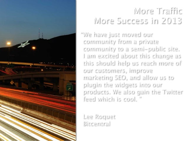 """More Traffic    More Success in 2013""""We have just moved our community from a private community to a semi-public site. I a..."""