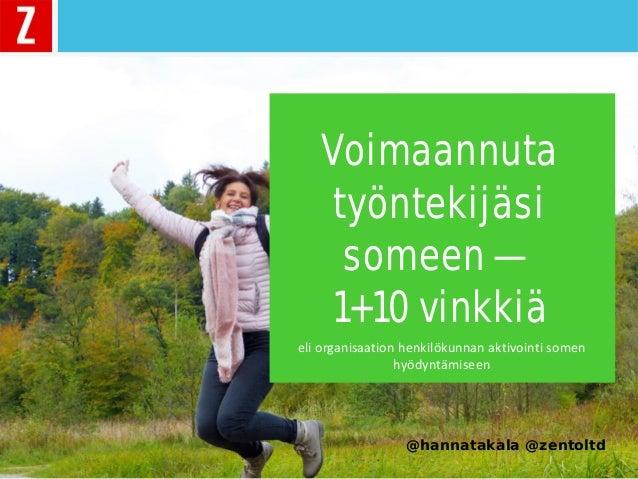 Voimaannuta työntekijäsi someen — 1+10 vinkkiä @hannatakala @zentoltd eli organisaation henkilökunnan aktivointi somen hyö...