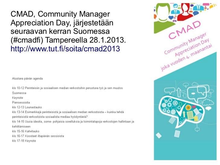 CMAD, Community ManagerAppreciation Day, järjestetäänseuraavan kerran Suomessa(#cmadfi) Tampereella 28.1.2013.http://www.t...