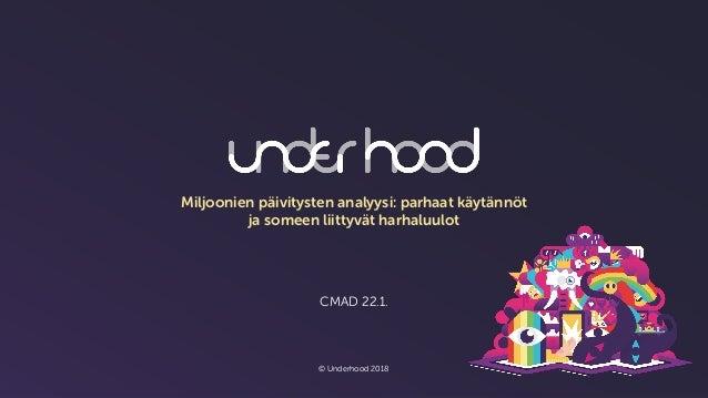 CMAD 22.1. © Underhood 2018 Miljoonien päivitysten analyysi: parhaat käytännöt ja someen liittyvät harhaluulot