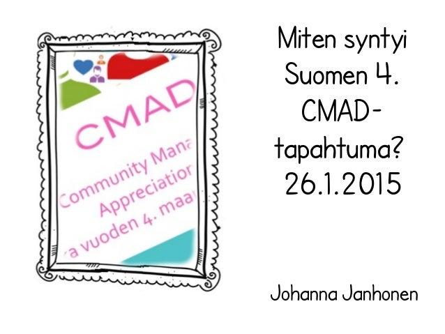 Johanna Janhonen Miten syntyi Suomen 4. CMAD- tapahtuma? 26.1.2015