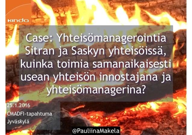 @PauliinaMakela1 25.1.2016 CMADFI-tapahtuma Jyväskylä Case: Yhteisömanagerointia Sitran ja Saskyn yhteisöissä, kuinka toim...