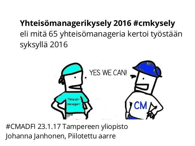 Yhteisömanagerikysely 2016 #cmkysely eli mitä 65 yhteisömanageria kertoi työstään syksyllä 2016 #CMADFI 23.1.17 Tampereen ...