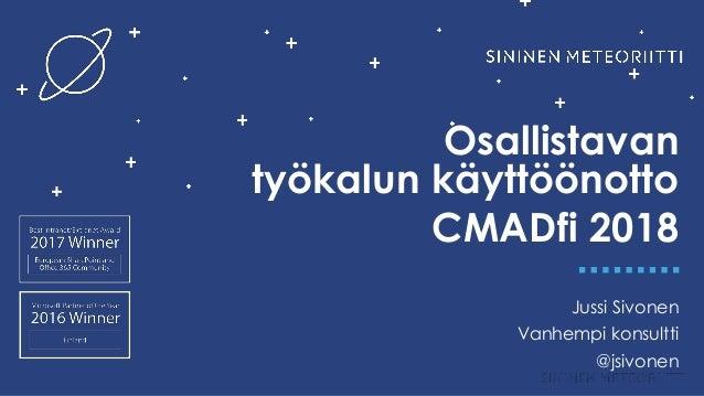 Osallistavan työkalun käyttöönotto CMADfi 2018 Jussi Sivonen Vanhempi konsultti @jsivonen