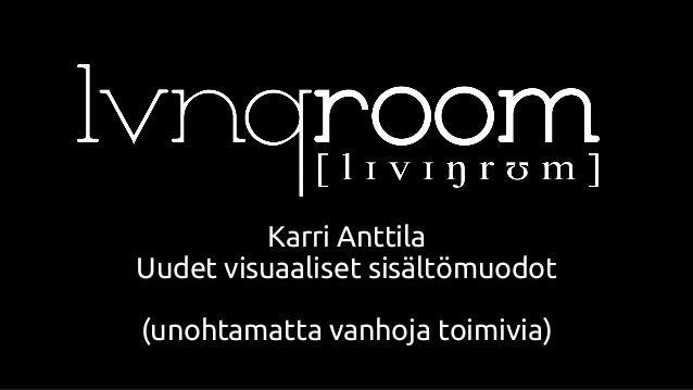 Karri Anttila Uudet visuaaliset sisältömuodot (unohtamatta vanhoja toimivia)
