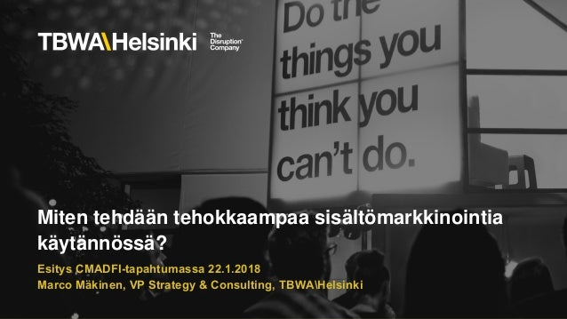 Miten tehdään tehokkaampaa sisältömarkkinointia käytännössä? Esitys CMADFI-tapahtumassa 22.1.2018 Marco Mäkinen, VP Strate...