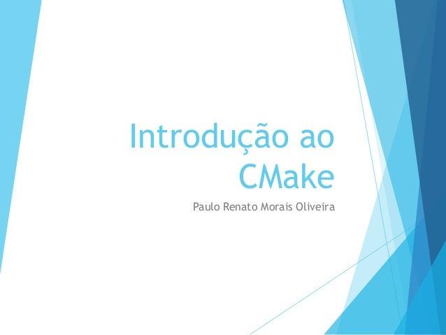 Introdução ao CMake Paulo Renato Morais Oliveira