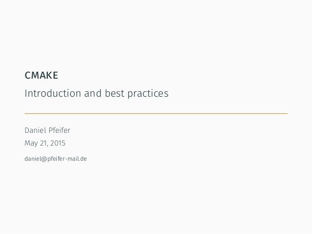 cmake Introduction and best practices Daniel Pfeifer May 21, 2015 daniel@pfeifer-mail.de