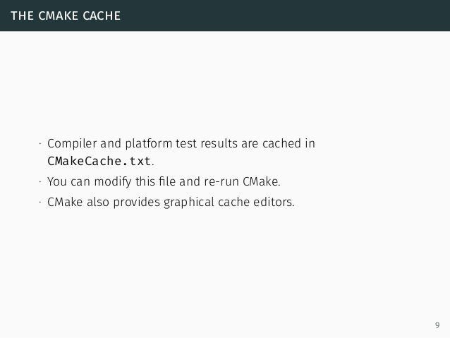 the cmake cache ∙ Compiler and platform test results are cached in CMakeCache.txt. ∙ You can modify this file and re-run CM...