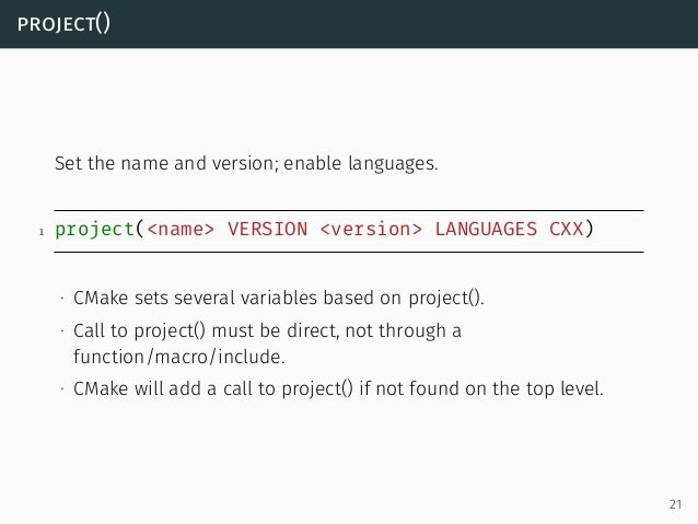 project() Set the name and version; enable languages. 1 project(<name> VERSION <version> LANGUAGES CXX) ∙ CMake sets sever...