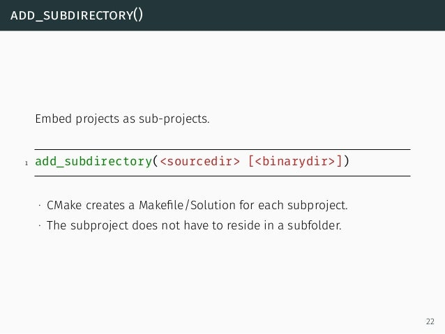 add_subdirectory() Embed projects as sub-projects. 1 add_subdirectory(<sourcedir> [<binarydir>]) ∙ CMake creates a Makefile...