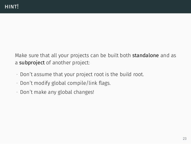 hint! Make sure that all your projects can be built both standalone and as a subproject of another project: ∙ Don't assume...