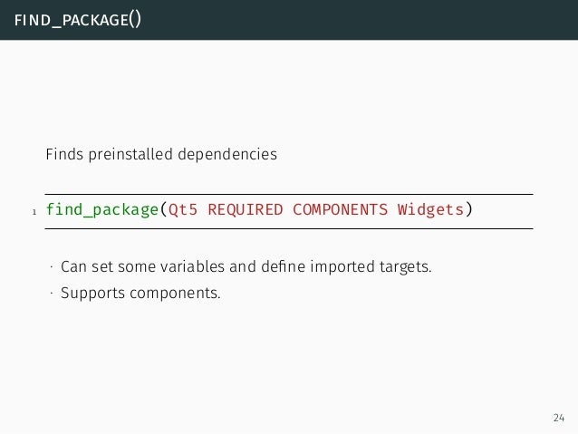 find_package() Finds preinstalled dependencies 1 find_package(Qt5 REQUIRED COMPONENTS Widgets) ∙ Can set some variables an...