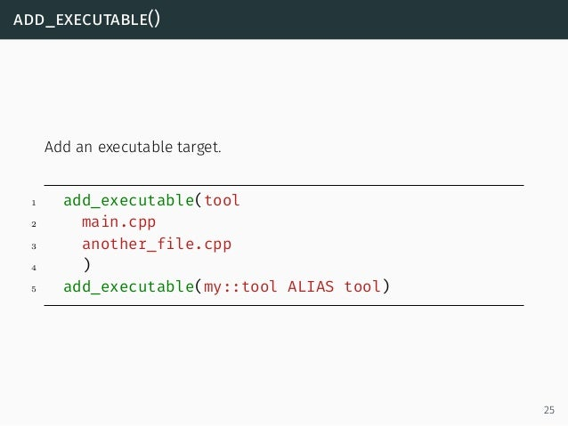 add_executable() Add an executable target. 1 add_executable(tool 2 main.cpp 3 another_file.cpp 4 ) 5 add_executable(my::to...