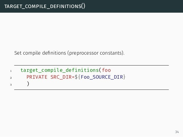 target_compile_definitions() Set compile definitions (preprocessor constants). 1 target_compile_definitions(foo 2 PRIVATE S...