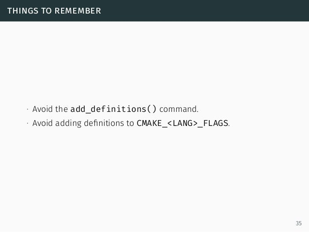 things to remember ∙ Avoid the add_definitions() command. ∙ Avoid adding definitions to CMAKE_<LANG>_FLAGS. 35