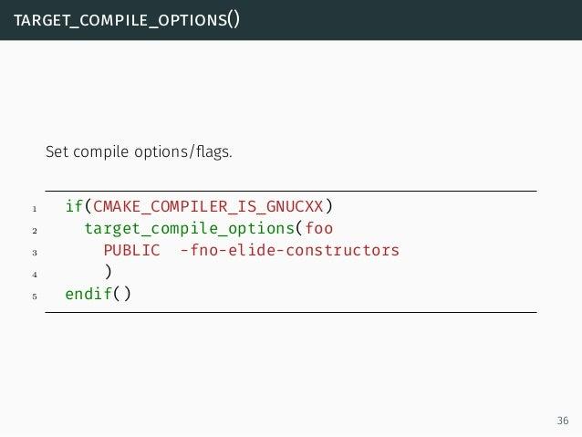 target_compile_options() Set compile options/flags. 1 if(CMAKE_COMPILER_IS_GNUCXX) 2 target_compile_options(foo 3 PUBLIC -f...