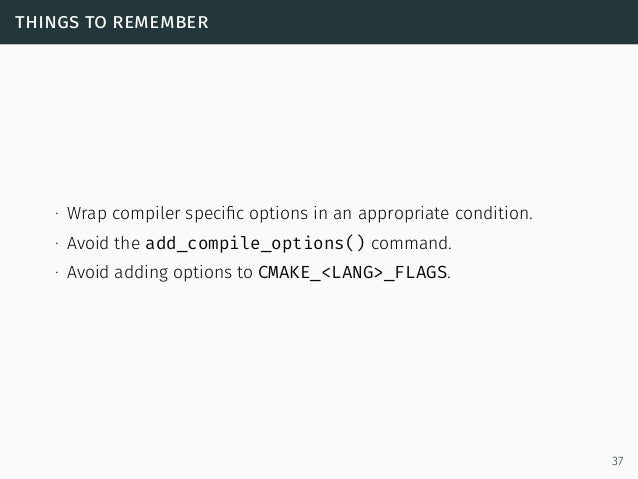 things to remember ∙ Wrap compiler specific options in an appropriate condition. ∙ Avoid the add_compile_options() command....