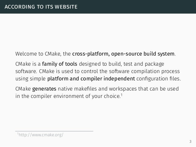 according to its website Welcome to CMake, the cross-platform, open-source build system. CMake is a family of tools design...