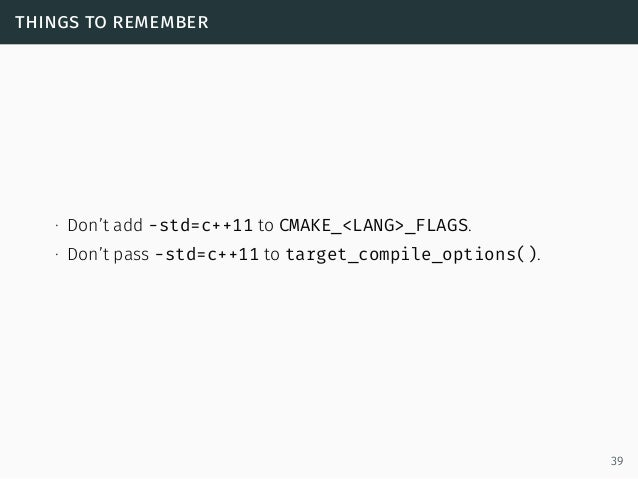 things to remember ∙ Don't add -std=c++11 to CMAKE_<LANG>_FLAGS. ∙ Don't pass -std=c++11 to target_compile_options(). 39