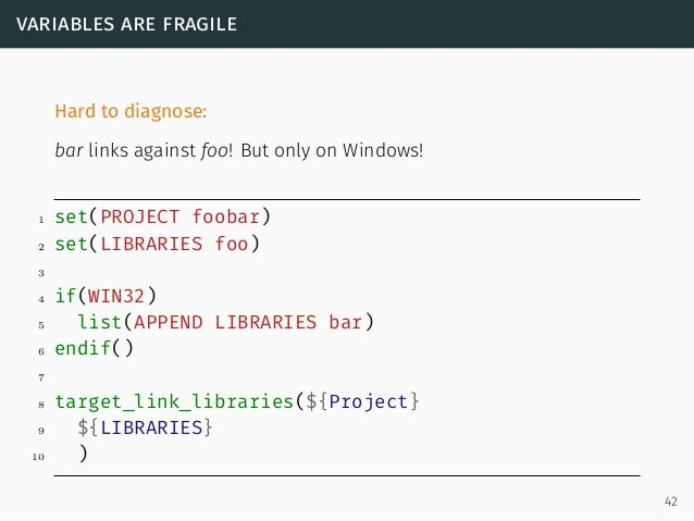 variables are fragile Hard to diagnose: bar links against foo! But only on Windows! 1 set(PROJECT foobar) 2 set(LIBRARIES ...