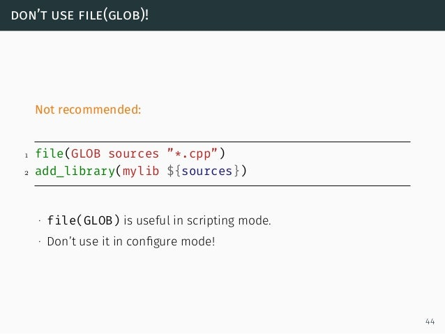 """don't use file(glob)! Not recommended: 1 file(GLOB sources """"*.cpp"""") 2 add_library(mylib ${sources}) ∙ file(GLOB) is useful..."""