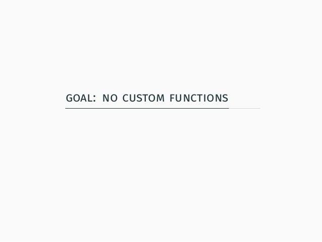 goal: no custom functions