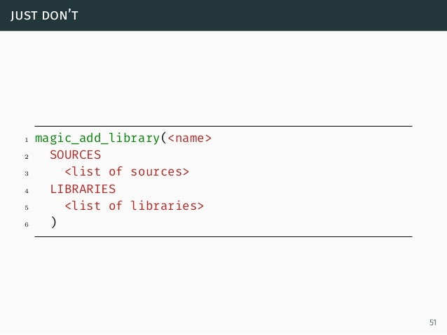 just don't 1 magic_add_library(<name> 2 SOURCES 3 <list of sources> 4 LIBRARIES 5 <list of libraries> 6 ) 51