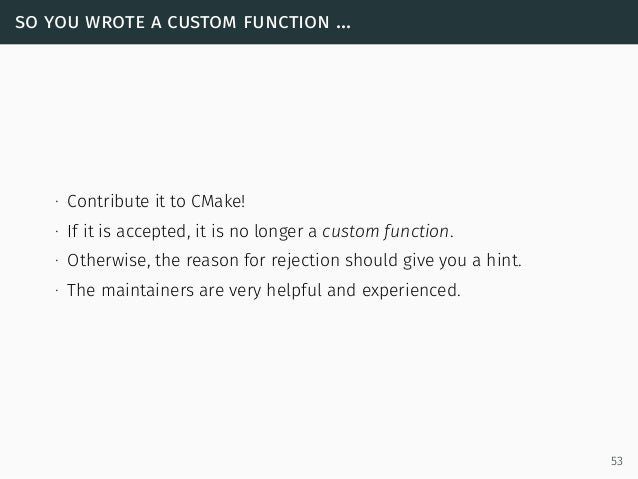 so you wrote a custom function ... ∙ Contribute it to CMake! ∙ If it is accepted, it is no longer a custom function. ∙ Oth...