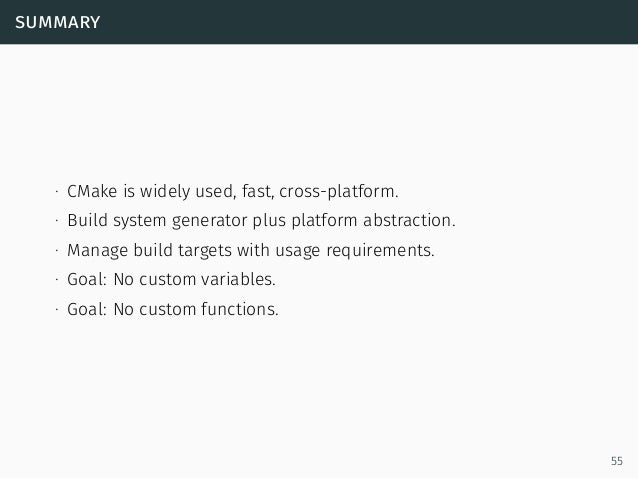 summary ∙ CMake is widely used, fast, cross-platform. ∙ Build system generator plus platform abstraction. ∙ Manage build t...