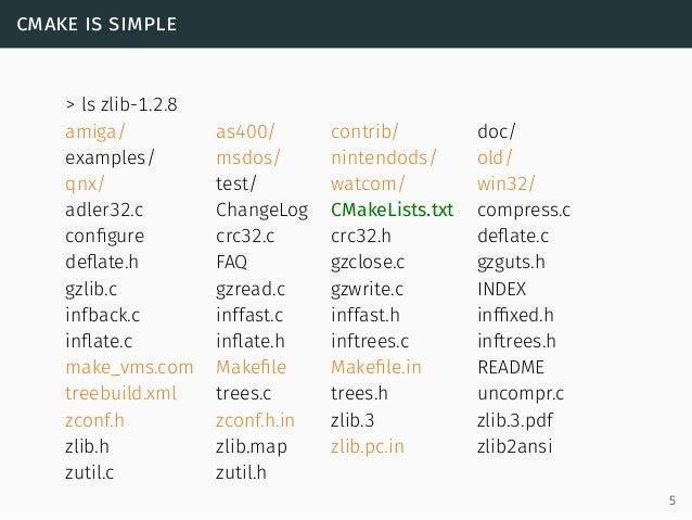 cmake is simple > ls zlib-1.2.8 amiga/ as400/ contrib/ doc/ examples/ msdos/ nintendods/ old/ qnx/ test/ watcom/ win32/ ad...