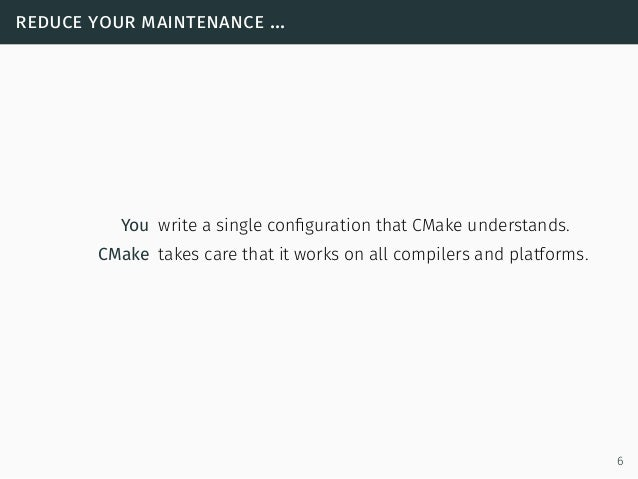 reduce your maintenance ... You write a single configuration that CMake understands. CMake takes care that it works on all ...
